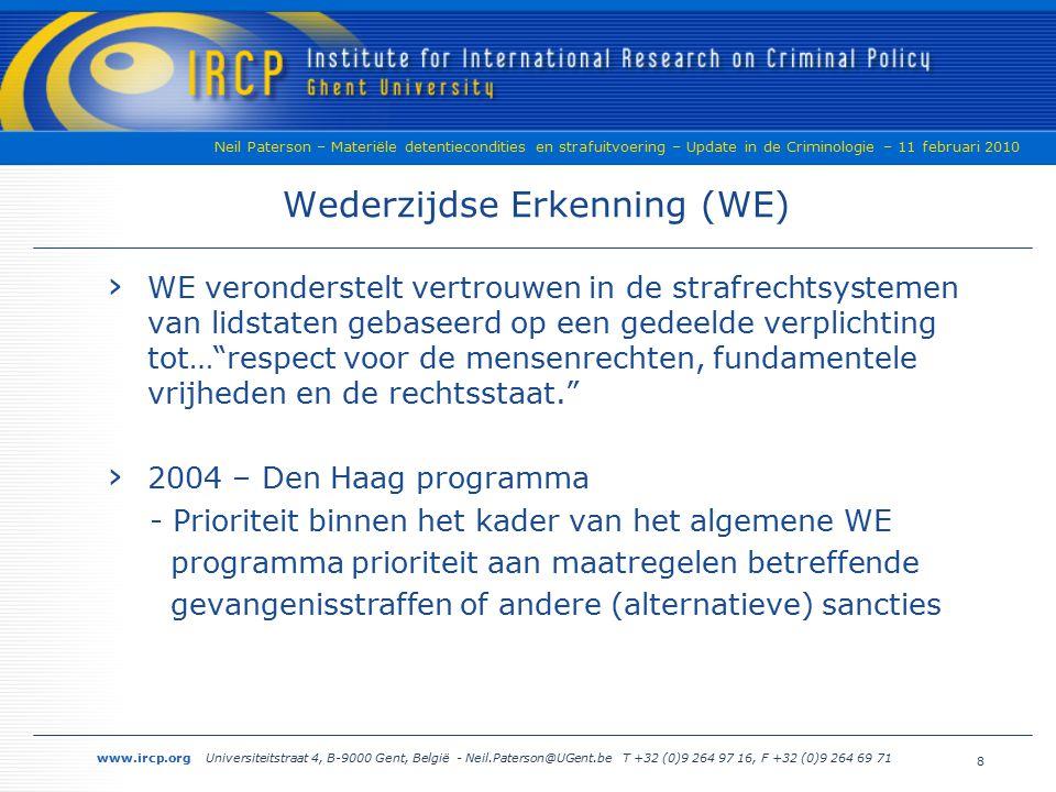 www.ircp.org Universiteitstraat 4, B-9000 Gent, België - Neil.Paterson@UGent.be T +32 (0)9 264 97 16, F +32 (0)9 264 69 71 Neil Paterson – Materiële detentiecondities en strafuitvoering – Update in de Criminologie – 11 februari 2010 Wederzijdse Erkenning (WE) › WE veronderstelt vertrouwen in de strafrechtsystemen van lidstaten gebaseerd op een gedeelde verplichting tot… respect voor de mensenrechten, fundamentele vrijheden en de rechtsstaat. › 2004 – Den Haag programma - Prioriteit binnen het kader van het algemene WE programma prioriteit aan maatregelen betreffende gevangenisstraffen of andere (alternatieve) sancties 8