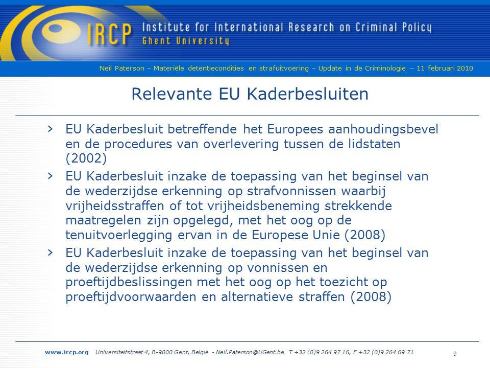 www.ircp.org Universiteitstraat 4, B-9000 Gent, België - Neil.Paterson@UGent.be T +32 (0)9 264 97 16, F +32 (0)9 264 69 71 Neil Paterson – Materiële detentiecondities en strafuitvoering – Update in de Criminologie – 11 februari 2010 Relevante EU Kaderbesluiten › EU Kaderbesluit betreffende het Europees aanhoudingsbevel en de procedures van overlevering tussen de lidstaten (2002) › EU Kaderbesluit inzake de toepassing van het beginsel van de wederzijdse erkenning op strafvonnissen waarbij vrijheidsstraffen of tot vrijheidsbeneming strekkende maatregelen zijn opgelegd, met het oog op de tenuitvoerlegging ervan in de Europese Unie (2008) › EU Kaderbesluit inzake de toepassing van het beginsel van de wederzijdse erkenning op vonnissen en proeftijdbeslissingen met het oog op het toezicht op proeftijdvoorwaarden en alternatieve straffen (2008) 9