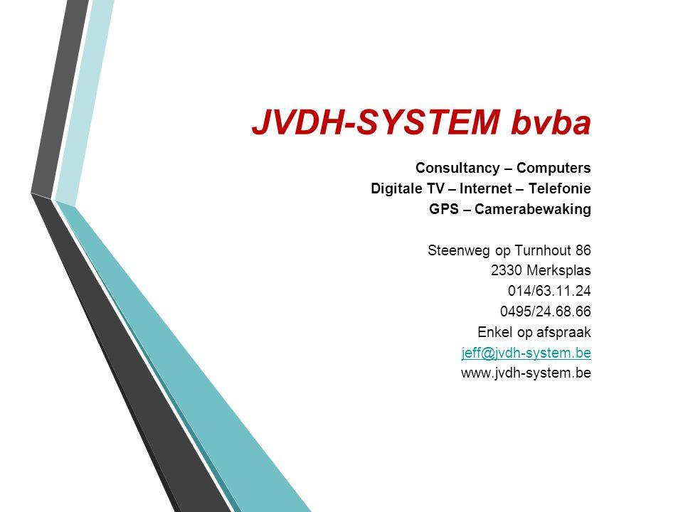 JVDH-SYSTEM bvba Consultancy – Computers Digitale TV – Internet – Telefonie GPS – Camerabewaking Steenweg op Turnhout 86 2330 Merksplas 014/63.11.24 0495/24.68.66 Enkel op afspraak jeff@jvdh-system.be www.jvdh-system.be