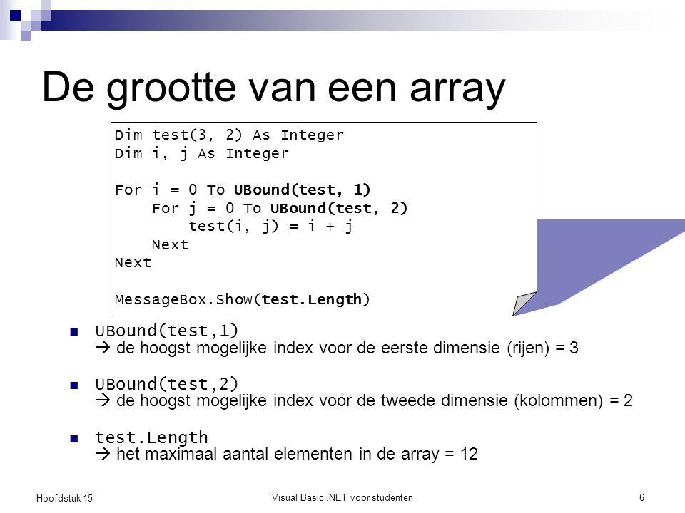 Hoofdstuk 15 Visual Basic.NET voor studenten6 De grootte van een array UBound(test,1)  de hoogst mogelijke index voor de eerste dimensie (rijen) = 3