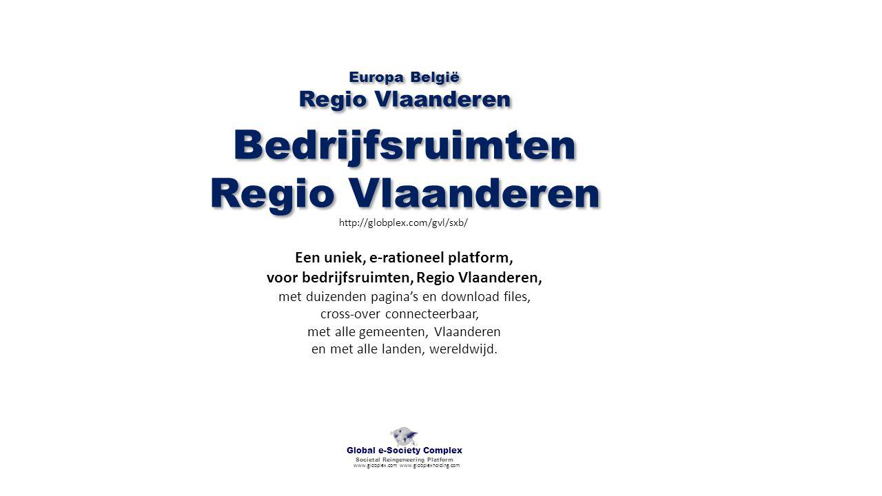 Bedrijfsruimten Regio Vlaanderen Bedrijfsruimten Regio Vlaanderen http://globplex.com/gvl/sxb/ Global e-Society Complex Societal Reingeneering Platform www.globplex.com www.globplexholding.com Een uniek, e-rationeel platform, voor bedrijfsruimten, Regio Vlaanderen, met duizenden pagina's en download files, cross-over connecteerbaar, met alle gemeenten, Vlaanderen en met alle landen, wereldwijd.