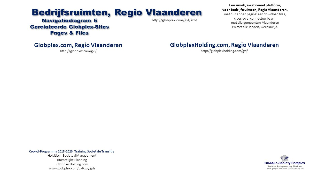 GlobplexHolding.com, Regio Vlaanderen http://globplexholding.com/gvl/ Crowd-Programma 2015-2020 Training Societale Transitie Holsitisch-Societaal Management Ruimtelijke Planning GlobplexHolding.com www.globplex.com/gvl/xpy.gvl/ Bedrijfsruimten, Regio Vlaanderen http://globplex.com/gvl/sxb/ Navigatiediagram 5 Gerelateerde Globplex-Sites Pages & Files Global e-Society Complex Societal Reingeneering Platform www.globplex.com www.globplexholding.com Een uniek, e-rationeel platform, voor bedrijfsruimten, Regio Vlaanderen, met duizenden pagina's en download files, cross-over connecteerbaar, met alle gemeenten, Vlaanderen en met alle landen, wereldwijd.