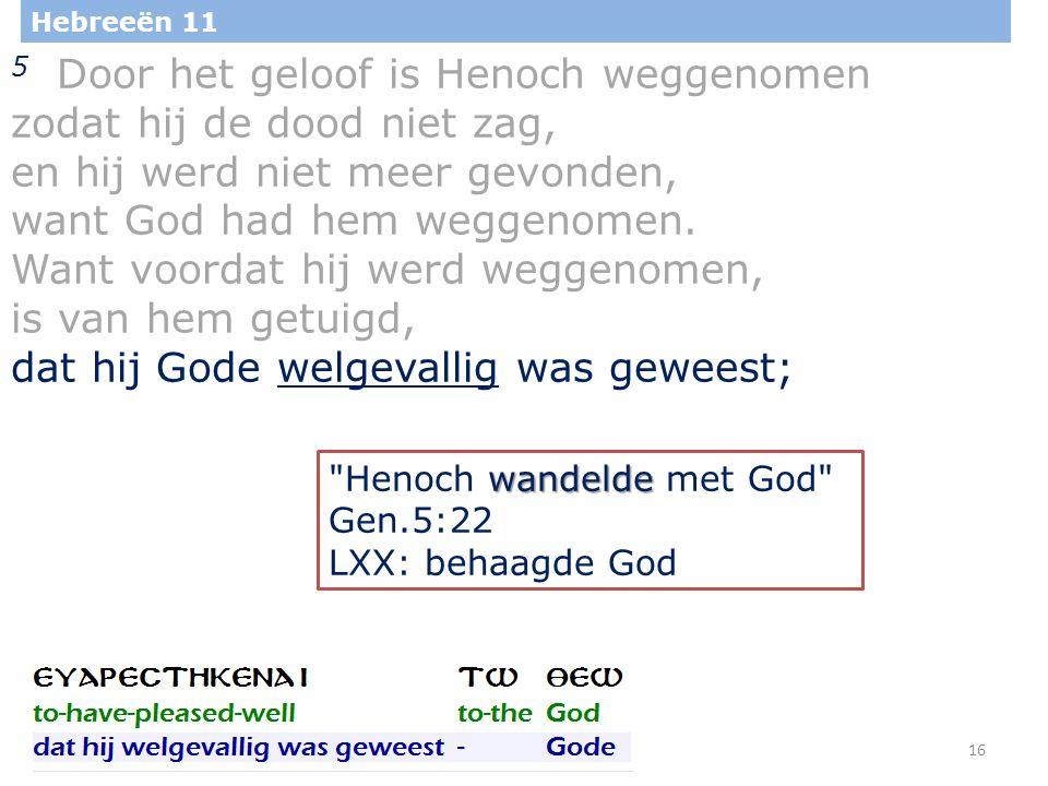 16 Hebreeën 11 5 Door het geloof is Henoch weggenomen zodat hij de dood niet zag, en hij werd niet meer gevonden, want God had hem weggenomen.