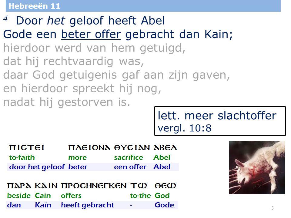 3 Hebreeën 11 4 Door het geloof heeft Abel Gode een beter offer gebracht dan Kain; hierdoor werd van hem getuigd, dat hij rechtvaardig was, daar God getuigenis gaf aan zijn gaven, en hierdoor spreekt hij nog, nadat hij gestorven is.