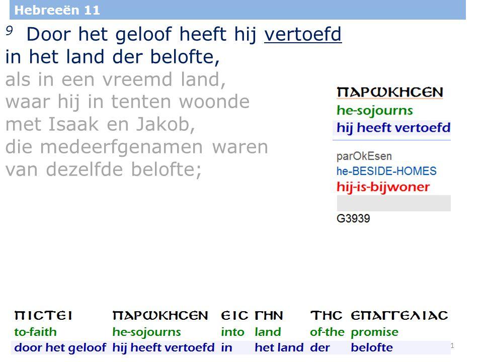 31 Hebreeën 11 9 Door het geloof heeft hij vertoefd in het land der belofte, als in een vreemd land, waar hij in tenten woonde met Isaak en Jakob, die medeerfgenamen waren van dezelfde belofte;