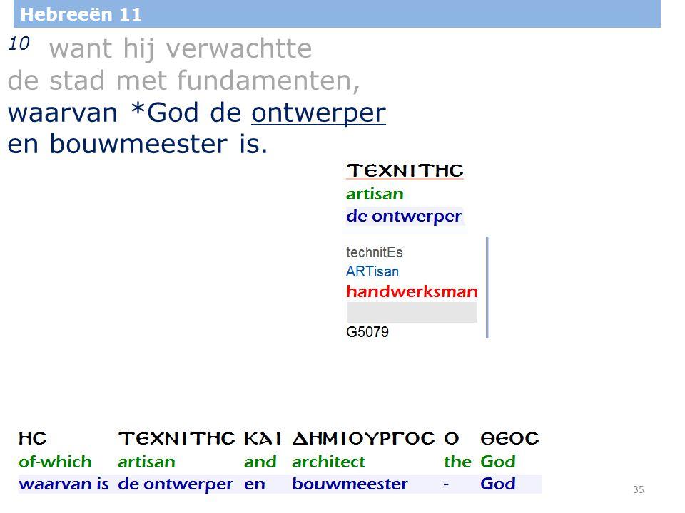 35 Hebreeën 11 10 want hij verwachtte de stad met fundamenten, waarvan *God de ontwerper en bouwmeester is.