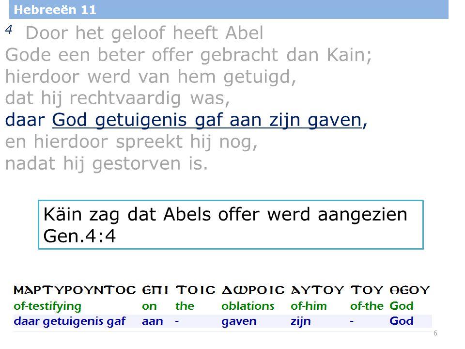 7 Hebreeën 11 4 Door het geloof heeft Abel Gode een beter offer gebracht dan Kain; hierdoor werd van hem getuigd, dat hij rechtvaardig was, daar God getuigenis gaf aan zijn gaven, en hierdoor spreekt hij nog, nadat hij gestorven is.