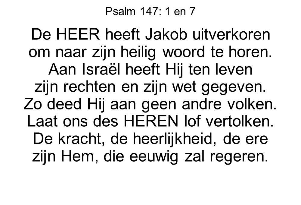 Psalm 147: 1 en 7 De HEER heeft Jakob uitverkoren om naar zijn heilig woord te horen. Aan Israël heeft Hij ten leven zijn rechten en zijn wet gegeven.