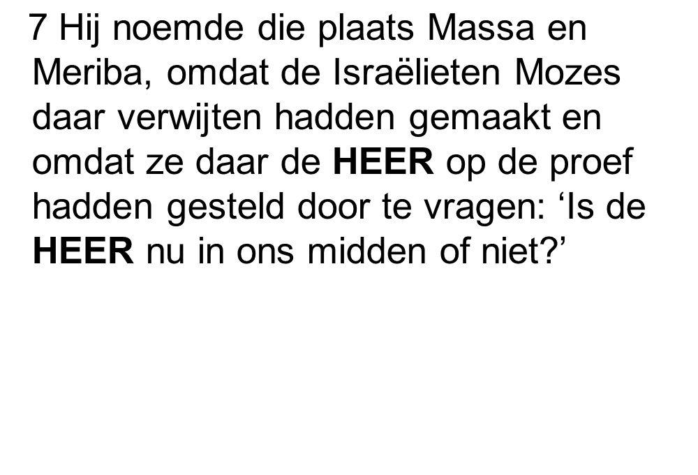 7 Hij noemde die plaats Massa en Meriba, omdat de Israëlieten Mozes daar verwijten hadden gemaakt en omdat ze daar de HEER op de proef hadden gesteld door te vragen: 'Is de HEER nu in ons midden of niet?'