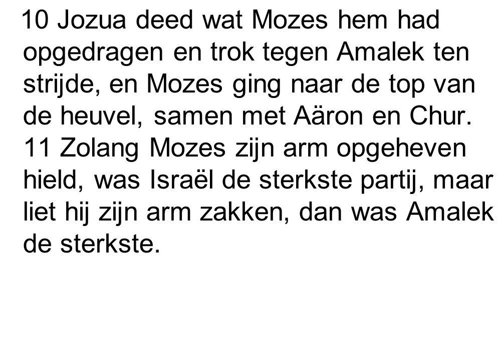 10 Jozua deed wat Mozes hem had opgedragen en trok tegen Amalek ten strijde, en Mozes ging naar de top van de heuvel, samen met Aäron en Chur. 11 Zola