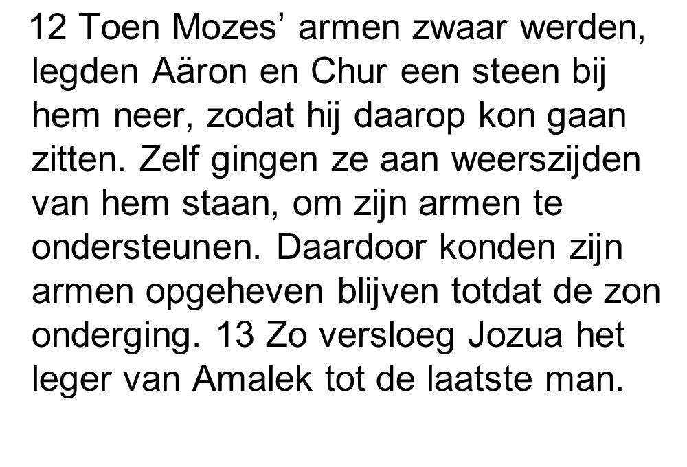 12 Toen Mozes' armen zwaar werden, legden Aäron en Chur een steen bij hem neer, zodat hij daarop kon gaan zitten. Zelf gingen ze aan weerszijden van h