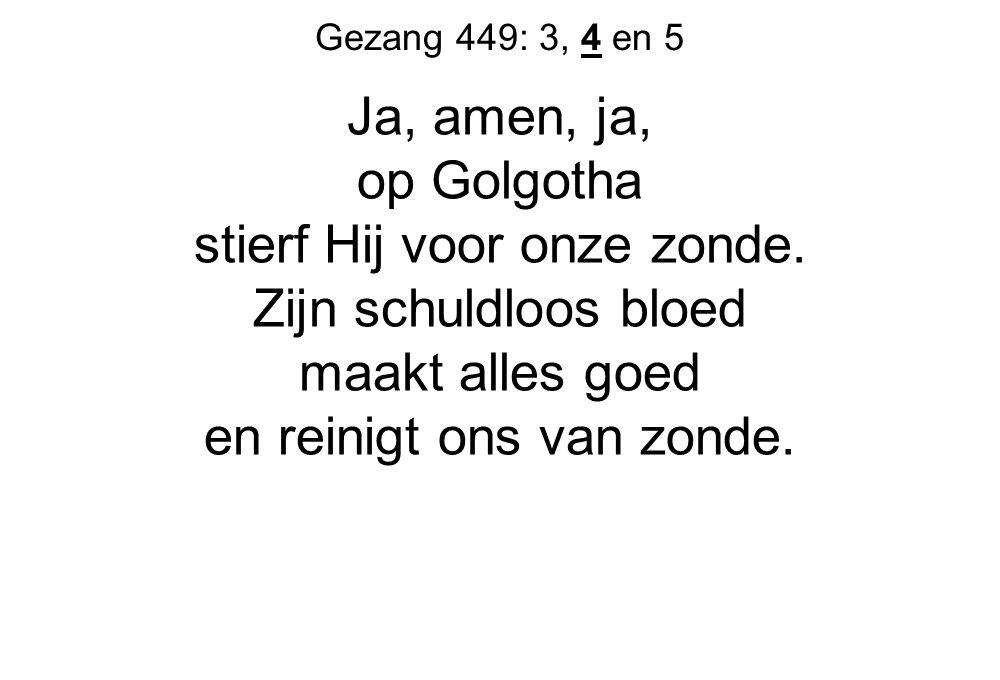 Gezang 449: 3, 4 en 5 Ja, amen, ja, op Golgotha stierf Hij voor onze zonde. Zijn schuldloos bloed maakt alles goed en reinigt ons van zonde.
