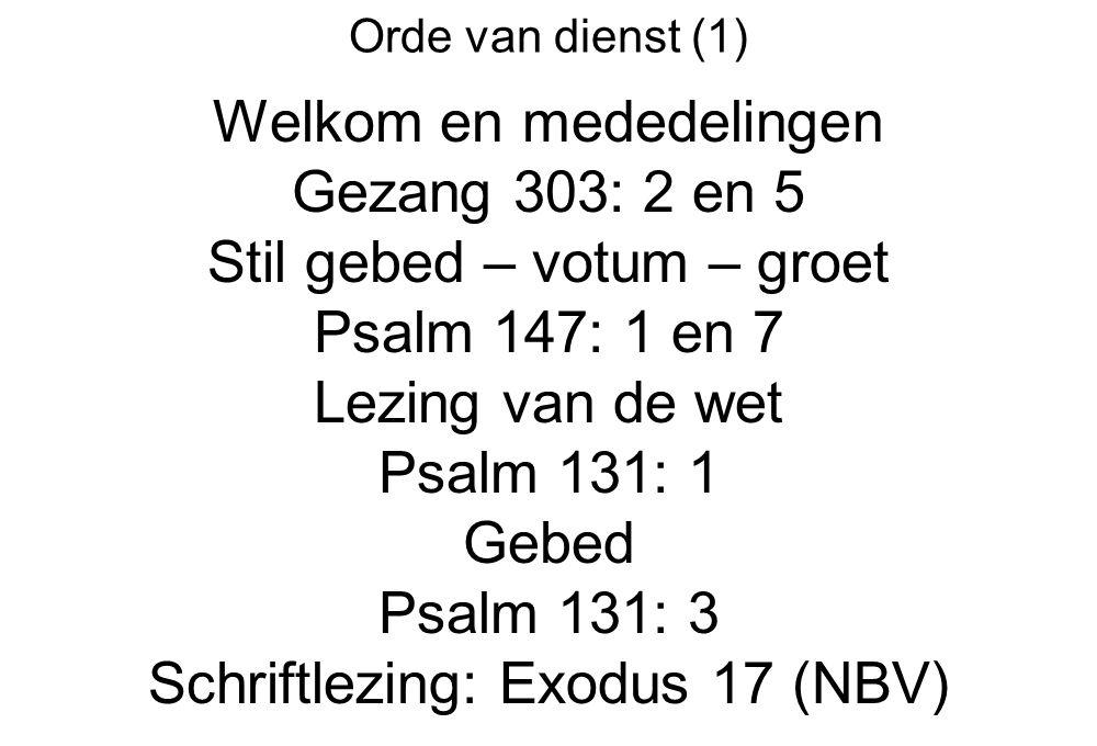 Orde van dienst (1) Welkom en mededelingen Gezang 303: 2 en 5 Stil gebed – votum – groet Psalm 147: 1 en 7 Lezing van de wet Psalm 131: 1 Gebed Psalm 131: 3 Schriftlezing: Exodus 17 (NBV)
