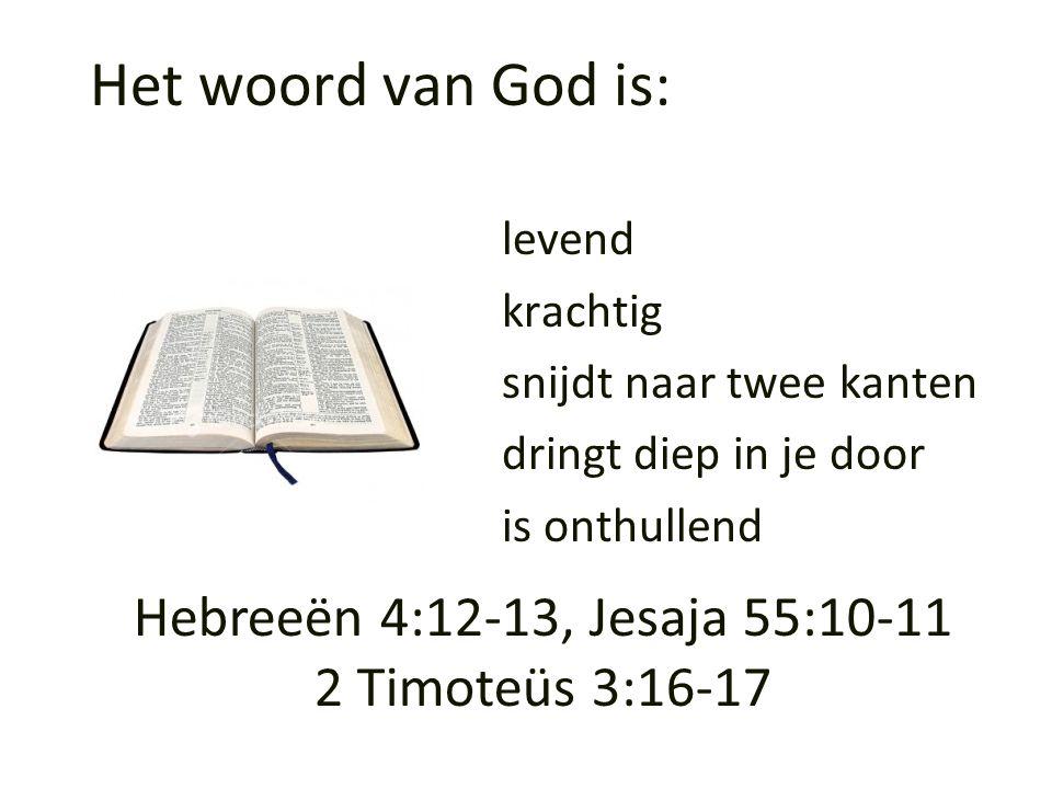 Het woord van God is: levend krachtig snijdt naar twee kanten dringt diep in je door is onthullend Hebreeën 4:12-13, Jesaja 55:10-11 2 Timoteüs 3:16-1