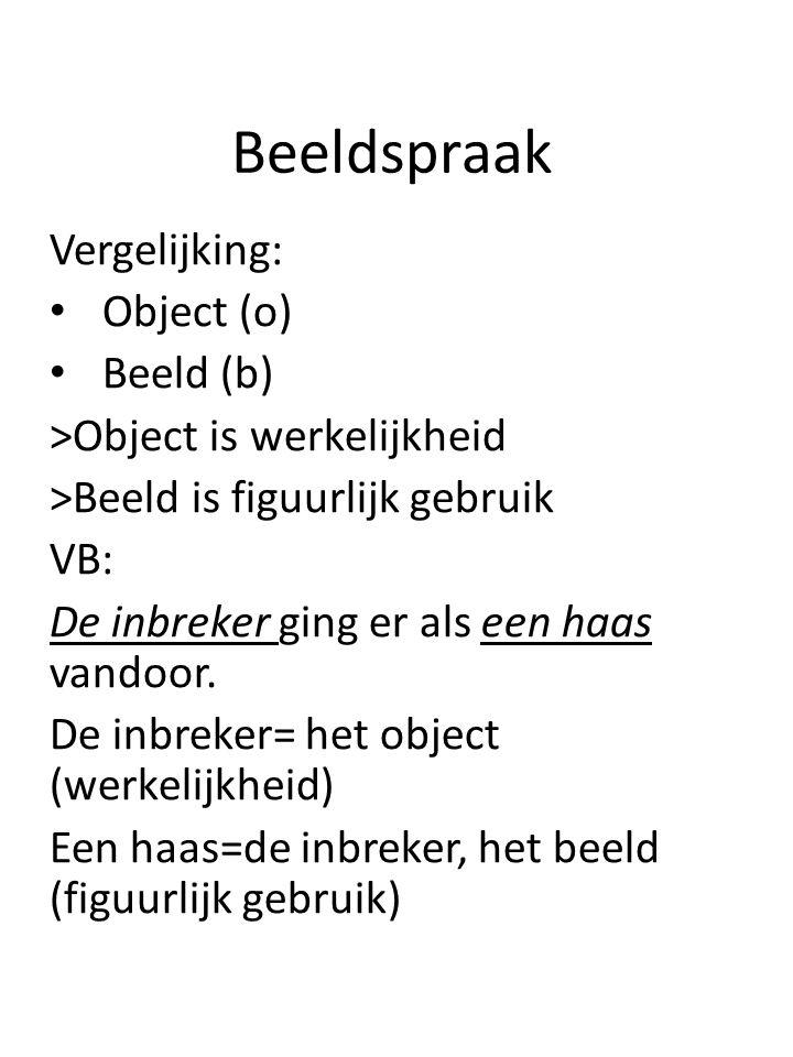 Beeldspraak Vergelijking: Object (o) Beeld (b) >Object is werkelijkheid >Beeld is figuurlijk gebruik VB: De inbreker ging er als een haas vandoor. De
