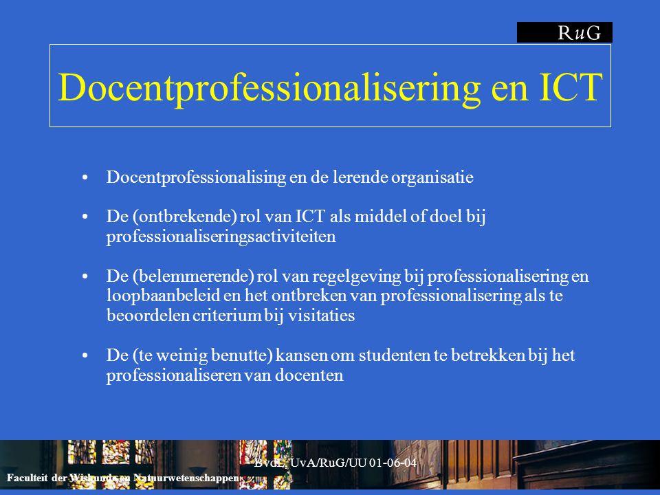Faculteit der Wiskunde en Natuurwetenschappen BvdL, UvA/RuG/UU 01-06-04 Docentprofessionalisering en ICT Docentprofessionalising en de lerende organisatie De (ontbrekende) rol van ICT als middel of doel bij professionaliseringsactiviteiten De (belemmerende) rol van regelgeving bij professionalisering en loopbaanbeleid en het ontbreken van professionalisering als te beoordelen criterium bij visitaties De (te weinig benutte) kansen om studenten te betrekken bij het professionaliseren van docenten
