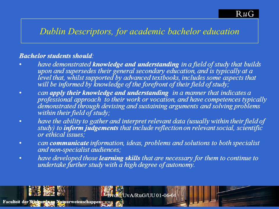 Faculteit der Wiskunde en Natuurwetenschappen BvdL, UvA/RuG/UU 01-06-04 Dublin Descriptors, for academic bachelor education Bachelor students should: have demonstrated knowledge and understanding in a field of study that builds upon and supersedes their general secondary education, and is typically at a level that, whilst supported by advanced textbooks, includes some aspects that will be informed by knowledge of the forefront of their field of study; can apply their knowledge and understanding in a manner that indicates a professional approach to their work or vocation, and have competences typically demonstrated through devising and sustaining arguments and solving problems within their field of study; have the ability to gather and interpret relevant data (usually within their field of study) to inform judgements that include reflection on relevant social, scientific or ethical issues; can communicate information, ideas, problems and solutions to both specialist and non-specialist audiences; have developed those learning skills that are necessary for them to continue to undertake further study with a high degree of autonomy.