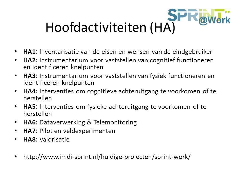 Hoofdactiviteiten (HA) HA1: Inventarisatie van de eisen en wensen van de eindgebruiker HA2: Instrumentarium voor vaststellen van cognitief functioneren en identificeren knelpunten HA3: Instrumentarium voor vaststellen van fysiek functioneren en identificeren knelpunten HA4: Interventies om cognitieve achteruitgang te voorkomen of te herstellen HA5: Interventies om fysieke achteruitgang te voorkomen of te herstellen HA6: Dataverwerking & Telemonitoring HA7: Pilot en veldexperimenten HA8: Valorisatie http://www.imdi-sprint.nl/huidige-projecten/sprint-work/