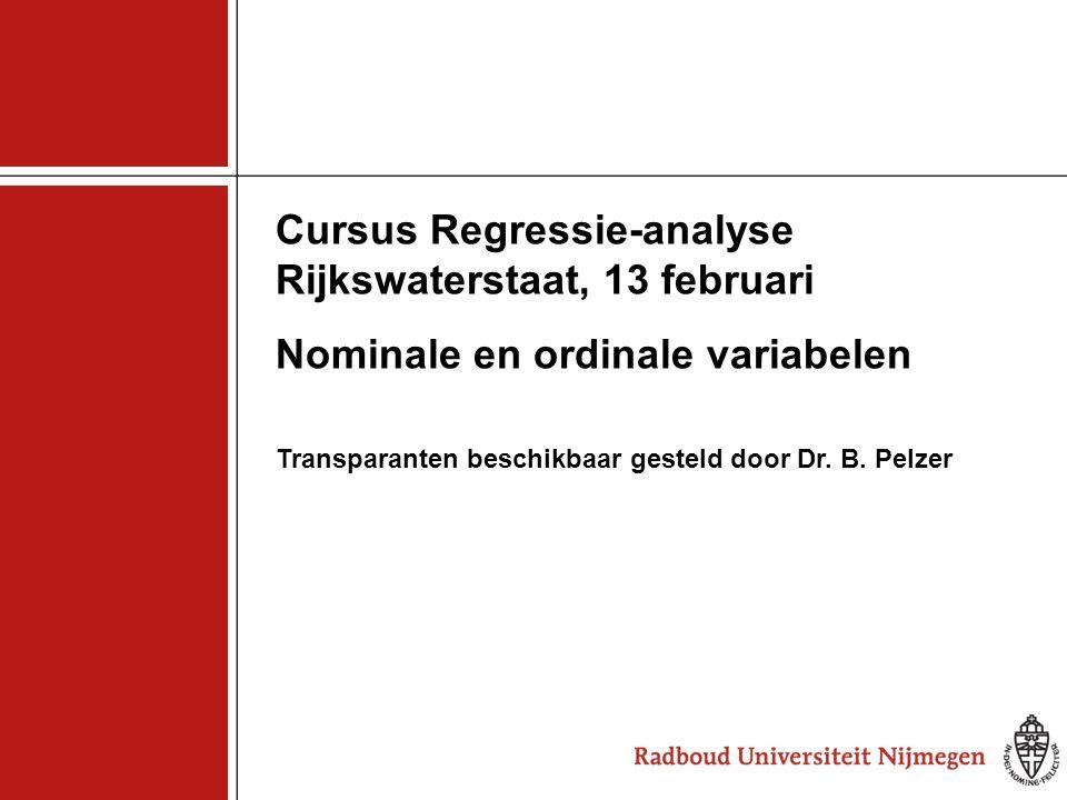 1 Cursus Regressie-analyse Rijkswaterstaat, 13 februari Nominale en ordinale variabelen Transparanten beschikbaar gesteld door Dr. B. Pelzer