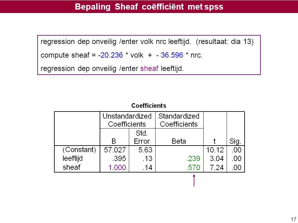 17 Bepaling Sheaf coëfficiënt met spss regression dep onveilig /enter volk nrc leeftijd. (resultaat: dia 13) compute sheaf = -20.236 * volk + - 36.596