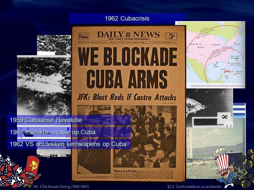 HC 3 De Koude Oorlog (1945-1991) §3.2 Confrontatie en co-existentie 1962 Cubacrisis 1959 Cubaanse Revolutie 1961 mislukte invasie op Cuba 1962 VS ontd