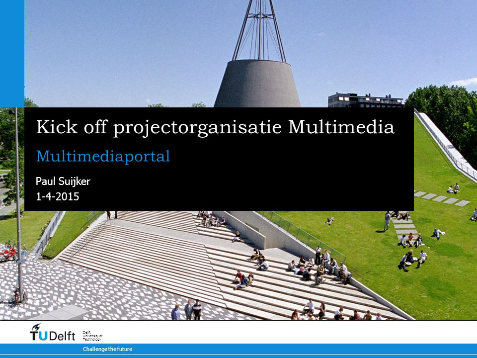 1-4-2015 Challenge the future Delft University of Technology Kick off projectorganisatie Multimedia Multimediaportal Paul Suijker