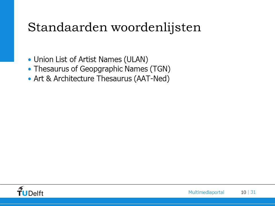 10 Multimediaportal | 31 Standaarden woordenlijsten Union List of Artist Names (ULAN) Thesaurus of Geopgraphic Names (TGN) Art & Architecture Thesauru