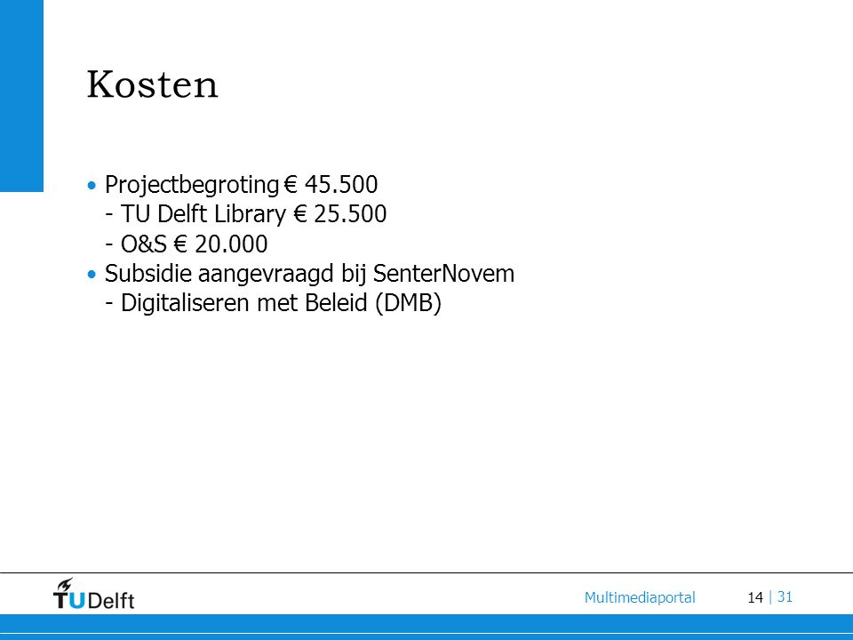 14 Multimediaportal | 31 Kosten Projectbegroting € 45.500 - TU Delft Library € 25.500 - O&S € 20.000 Subsidie aangevraagd bij SenterNovem - Digitaliseren met Beleid (DMB)