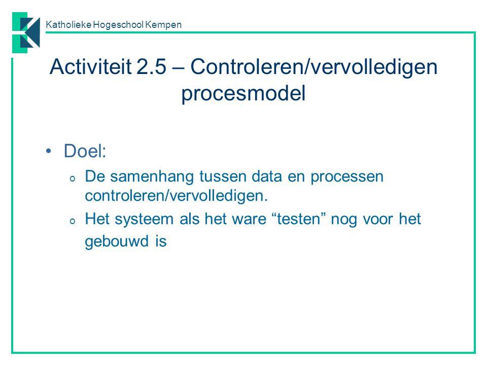 Katholieke Hogeschool Kempen Activiteit 2.5 – Controleren/vervolledigen procesmodel Doel: o De samenhang tussen data en processen controleren/vervolle