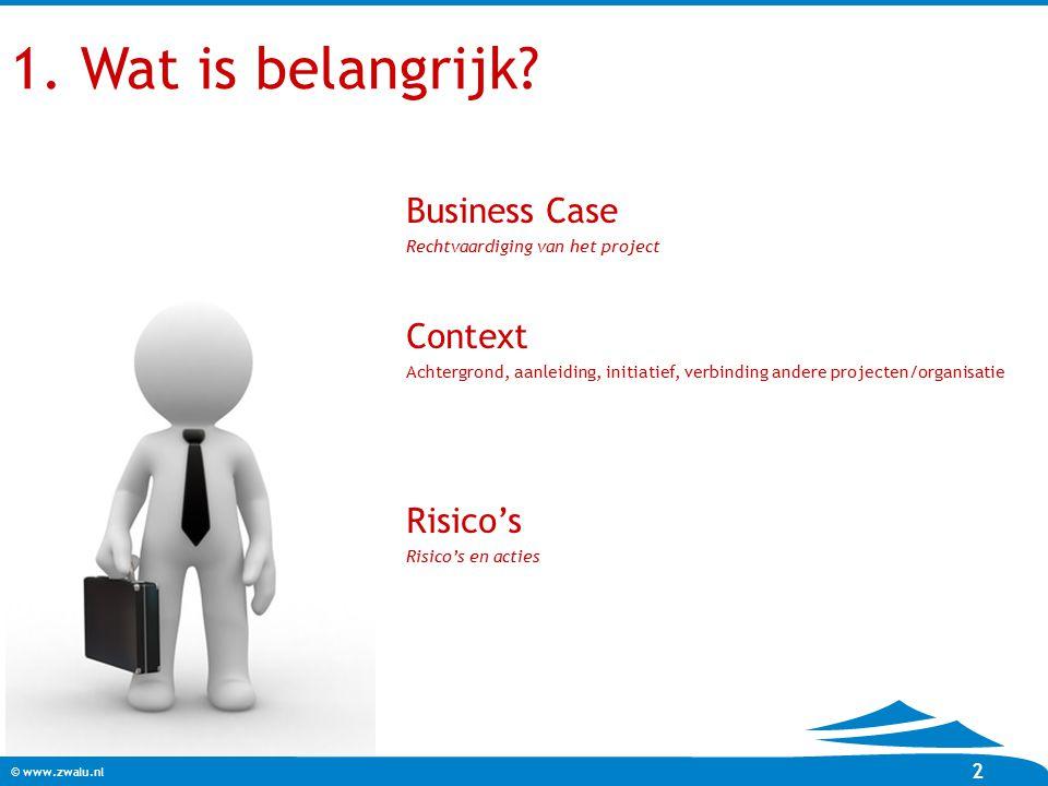 © www.zwalu.nl 2 1. Wat is belangrijk? Business Case Rechtvaardiging van het project Context Achtergrond, aanleiding, initiatief, verbinding andere pr