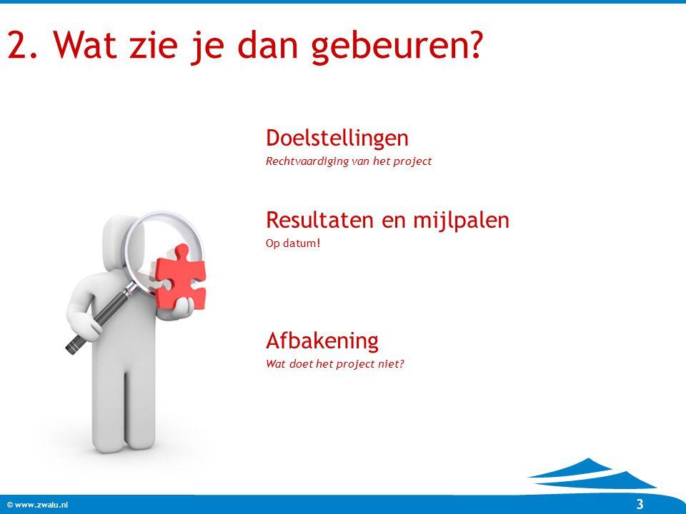 © www.zwalu.nl 3 2. Wat zie je dan gebeuren? Doelstellingen Rechtvaardiging van het project Resultaten en mijlpalen Op datum! Afbakening Wat doet het