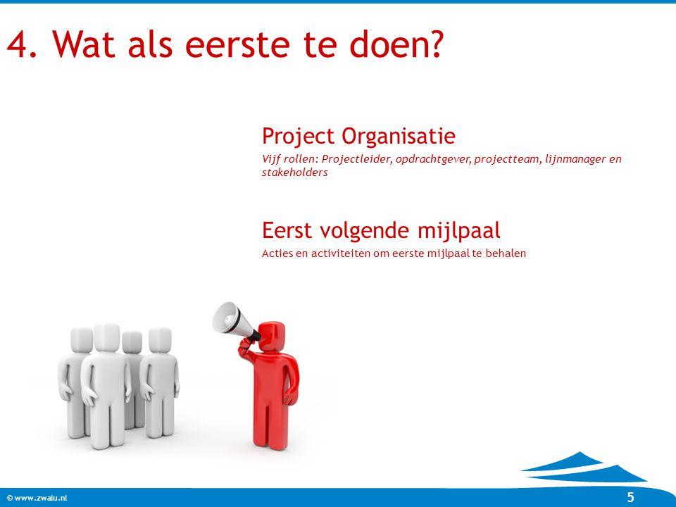 © www.zwalu.nl 5 4. Wat als eerste te doen? Project Organisatie Vijf rollen: Projectleider, opdrachtgever, projectteam, lijnmanager en stakeholders Ee