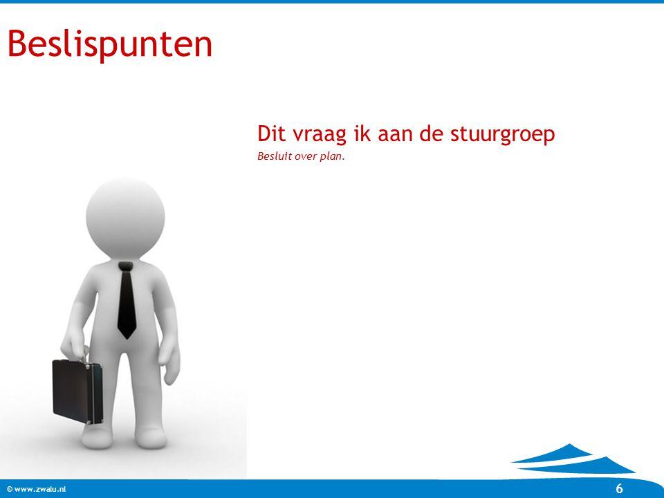 © www.zwalu.nl 6 Beslispunten Dit vraag ik aan de stuurgroep Besluit over plan.