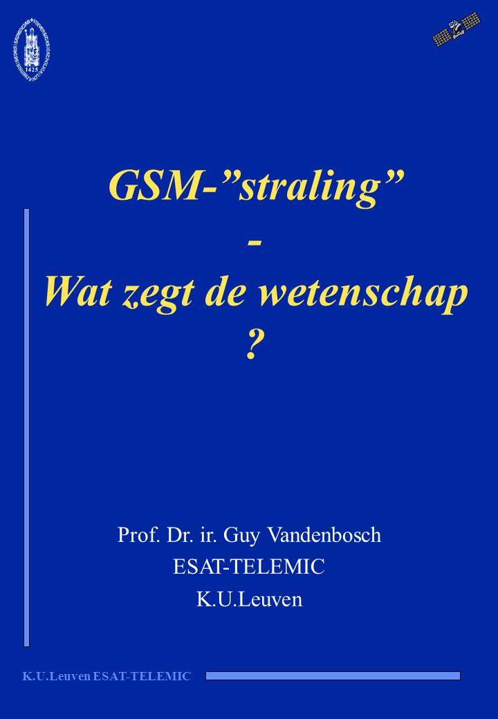 "K.U.Leuven ESAT-TELEMIC GSM-""straling"" - Wat zegt de wetenschap ? Prof. Dr. ir. Guy Vandenbosch ESAT-TELEMIC K.U.Leuven"