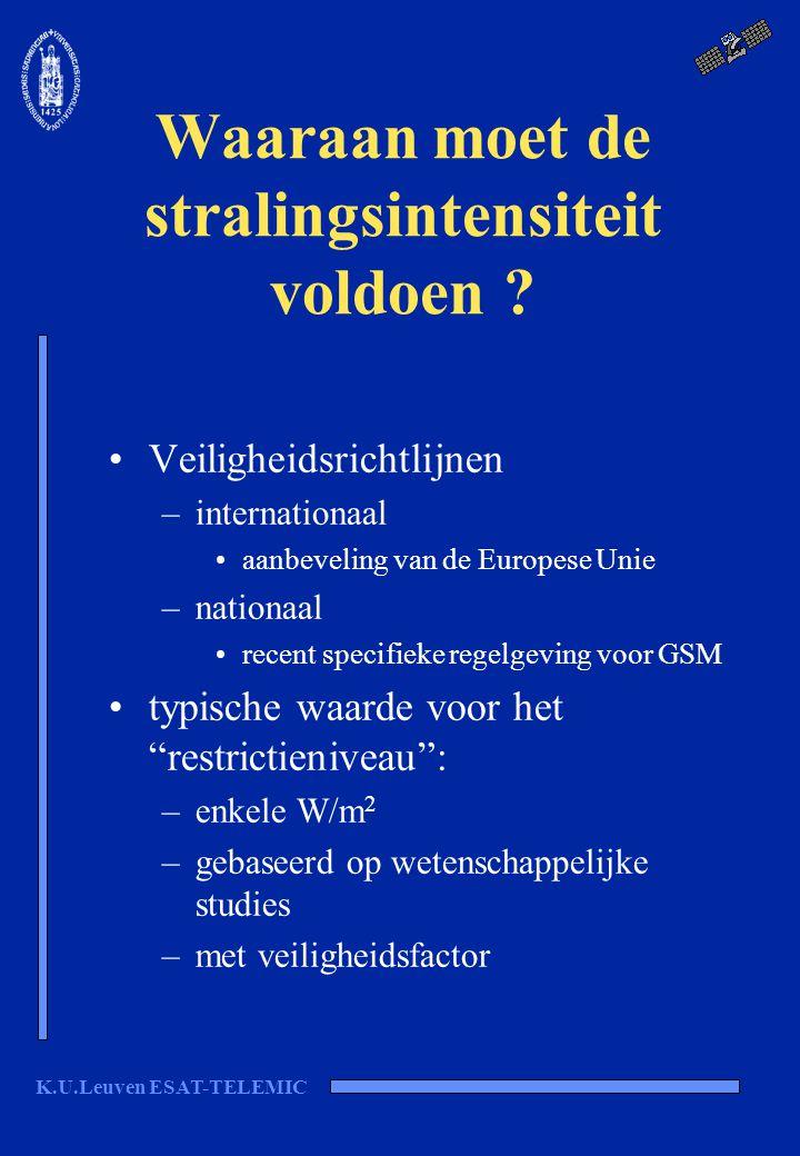 K.U.Leuven ESAT-TELEMIC Waaraan moet de stralingsintensiteit voldoen ? Veiligheidsrichtlijnen –internationaal aanbeveling van de Europese Unie –nation