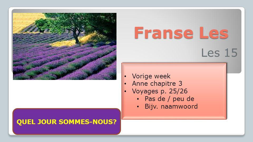 Franse Les Les 15 Vorige week Anne chapitre 3 Voyages p. 25/26 Pas de / peu de Bijv. naamwoord Vorige week Anne chapitre 3 Voyages p. 25/26 Pas de / p