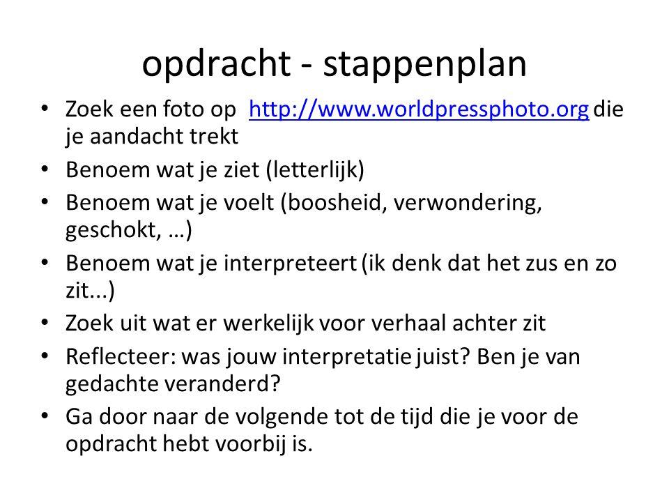 opdracht - stappenplan Zoek een foto op http://www.worldpressphoto.org die je aandacht trekthttp://www.worldpressphoto.org Benoem wat je ziet (letterlijk) Benoem wat je voelt (boosheid, verwondering, geschokt, …) Benoem wat je interpreteert (ik denk dat het zus en zo zit...) Zoek uit wat er werkelijk voor verhaal achter zit Reflecteer: was jouw interpretatie juist.