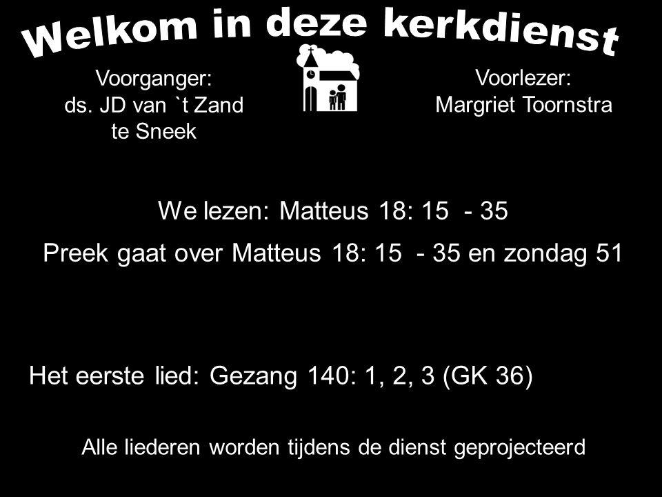 Alle liederen worden tijdens de dienst geprojecteerd We lezen: Matteus 18: 15 - 35 Preek gaat over Matteus 18: 15 - 35 en zondag 51 Voorganger: ds. JD