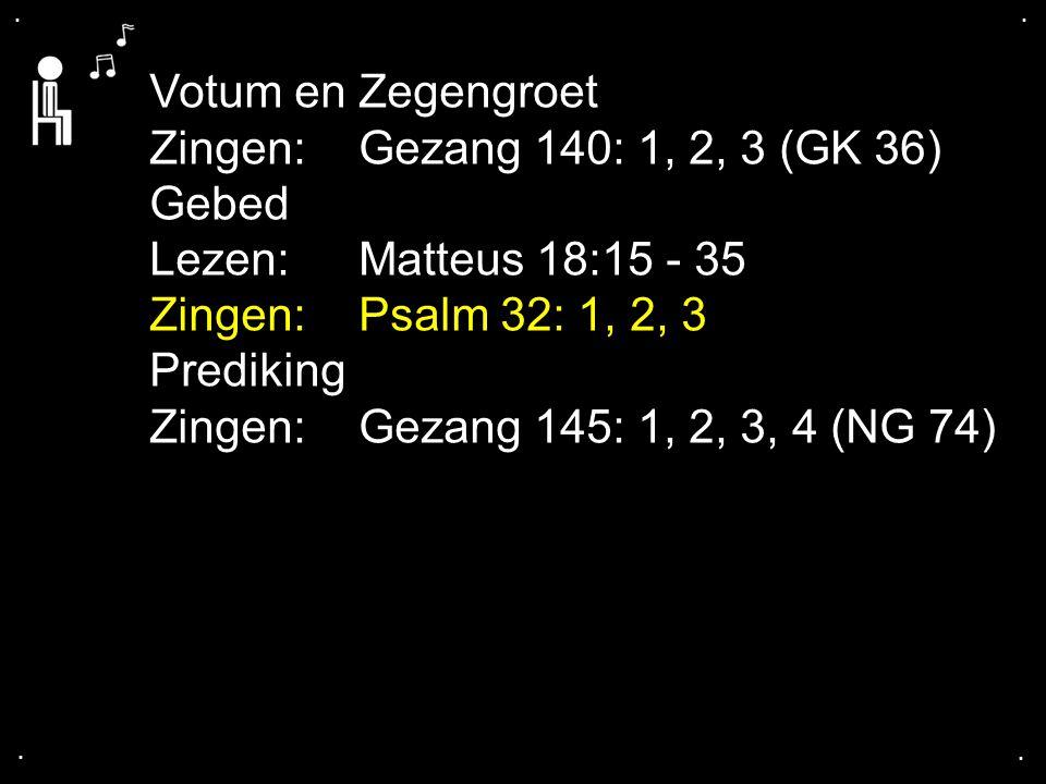 .... Votum en Zegengroet Zingen:Gezang 140: 1, 2, 3 (GK 36) Gebed Lezen: Matteus 18:15 - 35 Zingen:Psalm 32: 1, 2, 3 Prediking Zingen:Gezang 145: 1, 2