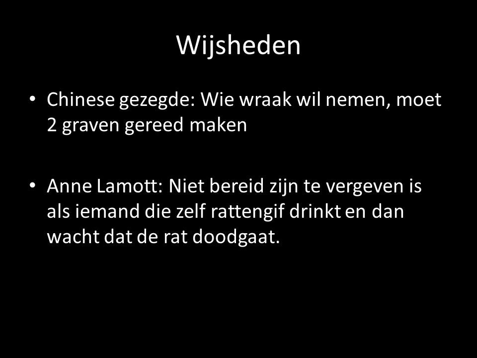 Wijsheden Chinese gezegde: Wie wraak wil nemen, moet 2 graven gereed maken Anne Lamott: Niet bereid zijn te vergeven is als iemand die zelf rattengif drinkt en dan wacht dat de rat doodgaat.