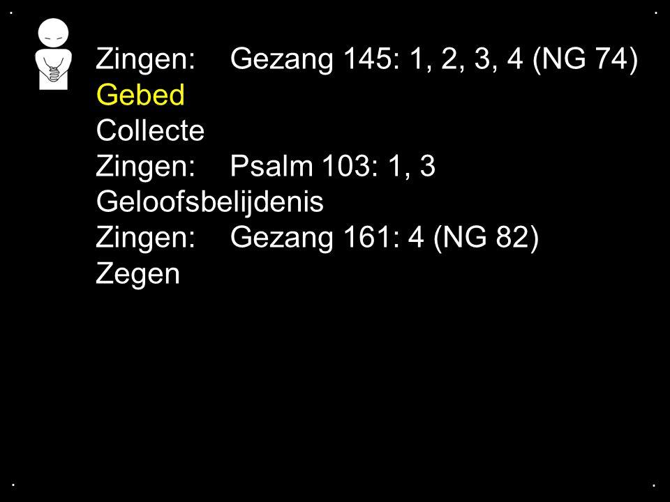 .... Zingen:Gezang 145: 1, 2, 3, 4 (NG 74) Gebed Collecte Zingen:Psalm 103: 1, 3 Geloofsbelijdenis Zingen:Gezang 161: 4 (NG 82) Zegen