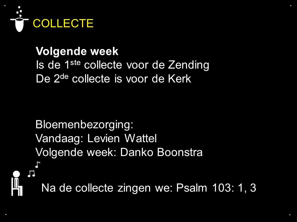 .... COLLECTE Volgende week Is de 1 ste collecte voor de Zending De 2 de collecte is voor de Kerk Bloemenbezorging: Vandaag: Levien Wattel Volgende we