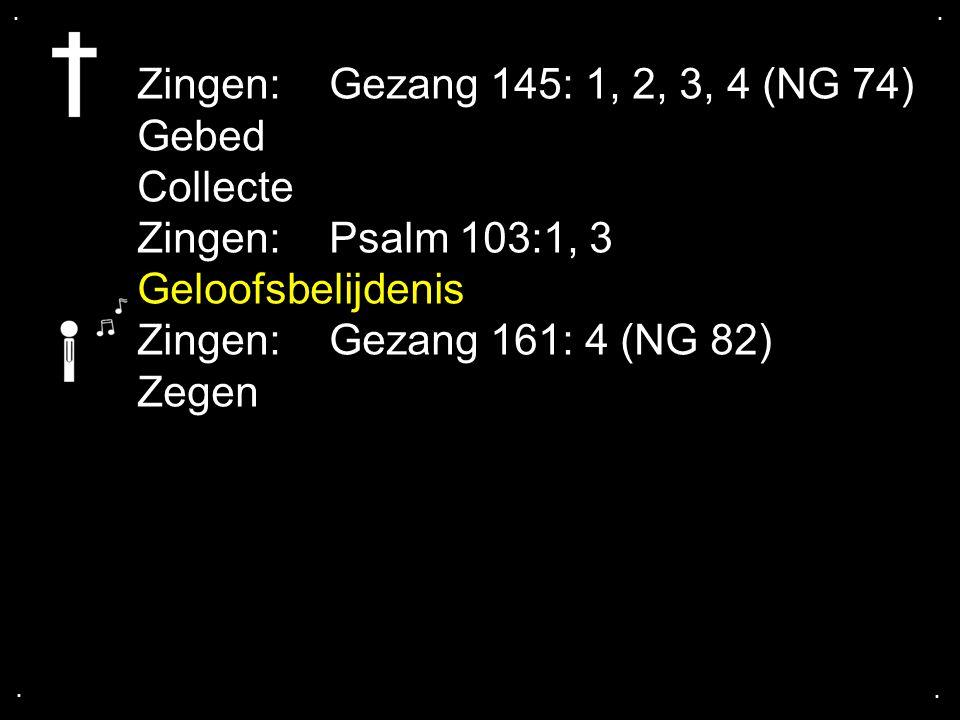 .... Zingen:Gezang 145: 1, 2, 3, 4 (NG 74) Gebed Collecte Zingen:Psalm 103:1, 3 Geloofsbelijdenis Zingen:Gezang 161: 4 (NG 82) Zegen
