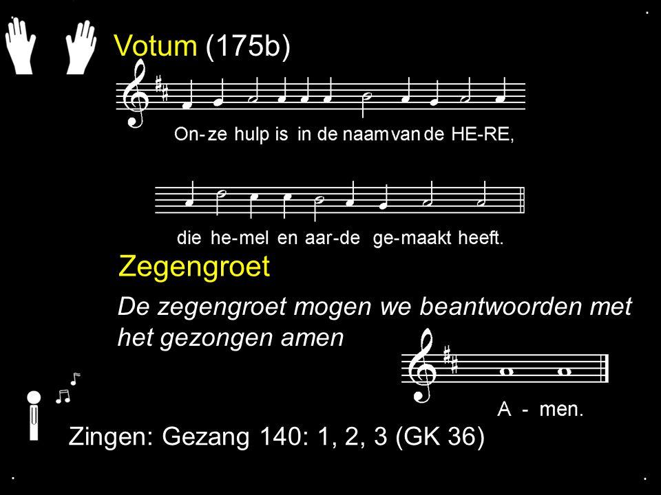 Votum (175b) Zegengroet De zegengroet mogen we beantwoorden met het gezongen amen Zingen: Gezang 140: 1, 2, 3 (GK 36)....