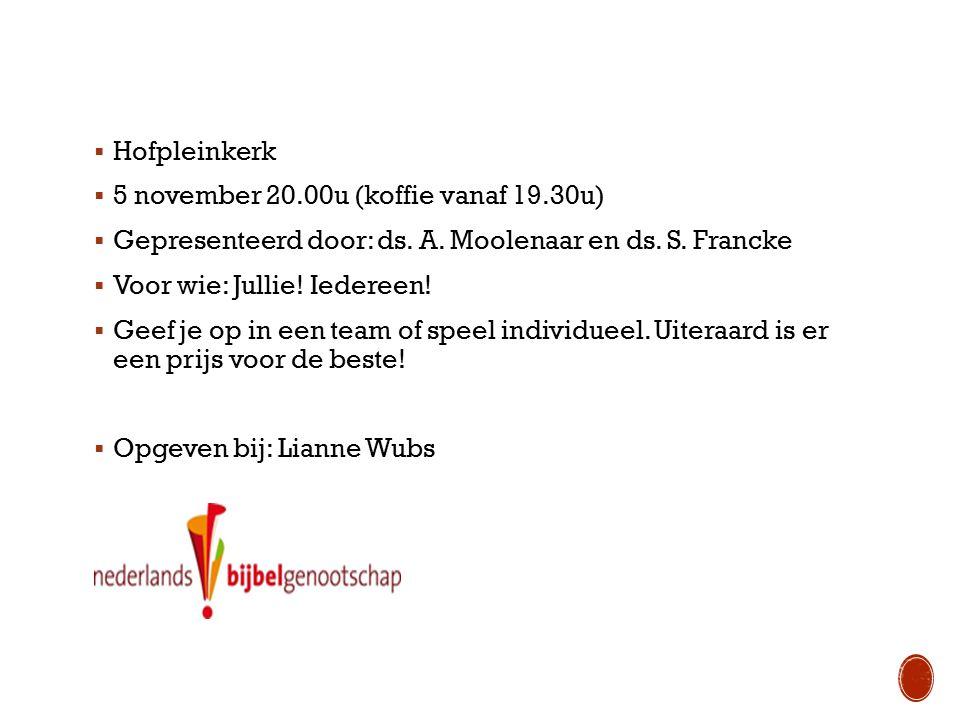 Hofpleinkerk  5 november 20.00u (koffie vanaf 19.30u)  Gepresenteerd door: ds. A. Moolenaar en ds. S. Francke  Voor wie: Jullie! Iedereen!  Geef
