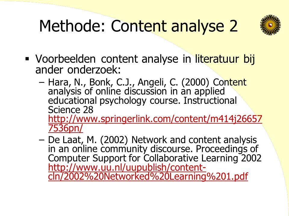 Methode: Content analyse 2  Voorbeelden content analyse in literatuur bij ander onderzoek: –Hara, N., Bonk, C.J., Angeli, C. (2000) Content analysis