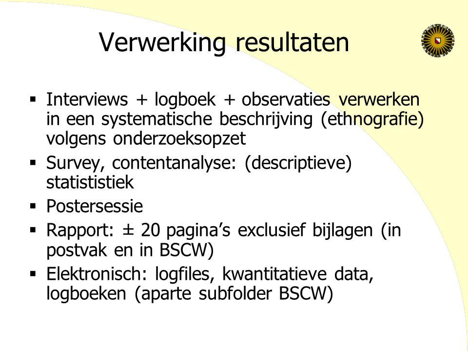 Verwerking resultaten  Interviews + logboek + observaties verwerken in een systematische beschrijving (ethnografie) volgens onderzoeksopzet  Survey,