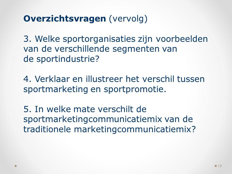 19 Overzichtsvragen (vervolg) 3. Welke sportorganisaties zijn voorbeelden van de verschillende segmenten van de sportindustrie? 4. Verklaar en illustr