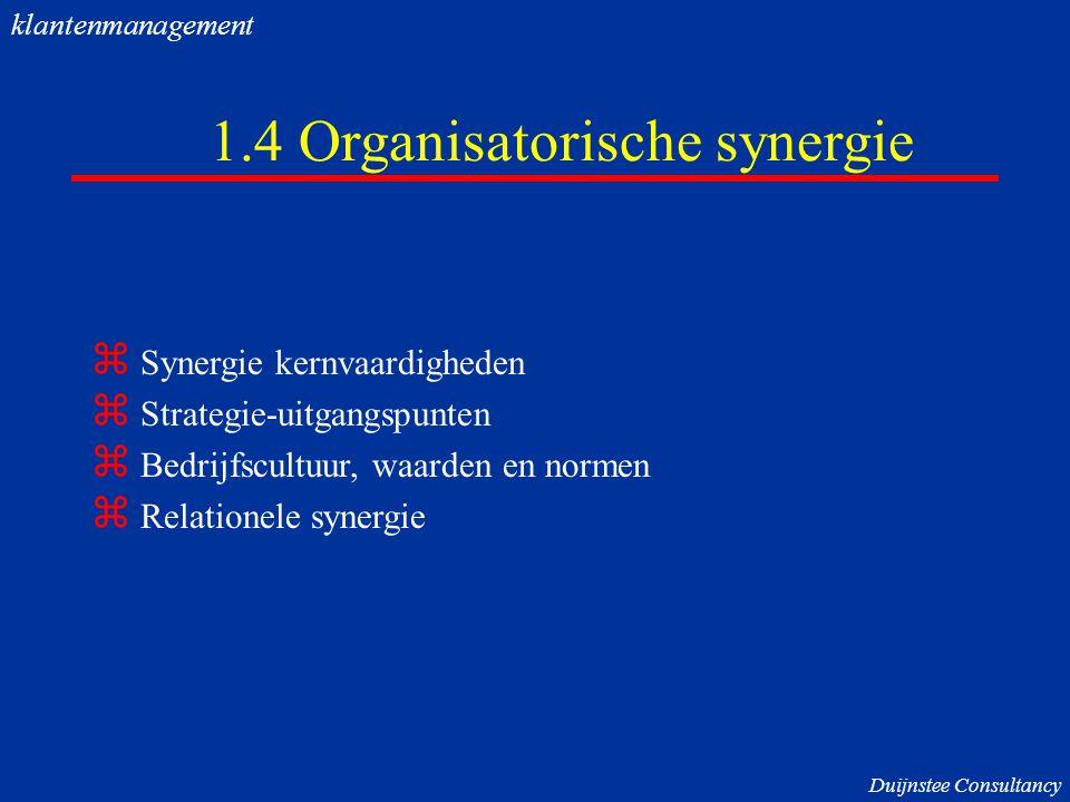 1.4 Organisatorische synergie  Synergie kernvaardigheden  Strategie-uitgangspunten  Bedrijfscultuur, waarden en normen  Relationele synergie Duijnstee Consultancy klantenmanagement