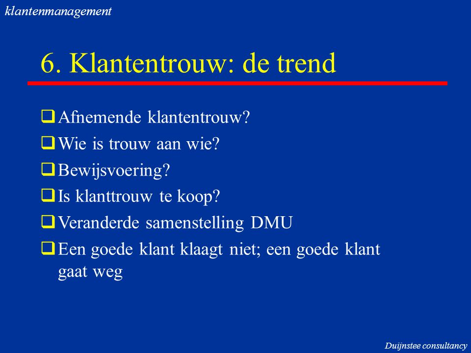 6.Klantentrouw: de trend  Afnemende klantentrouw.
